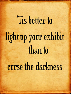 'Tis better to light up your exhibit than to curse the darkness